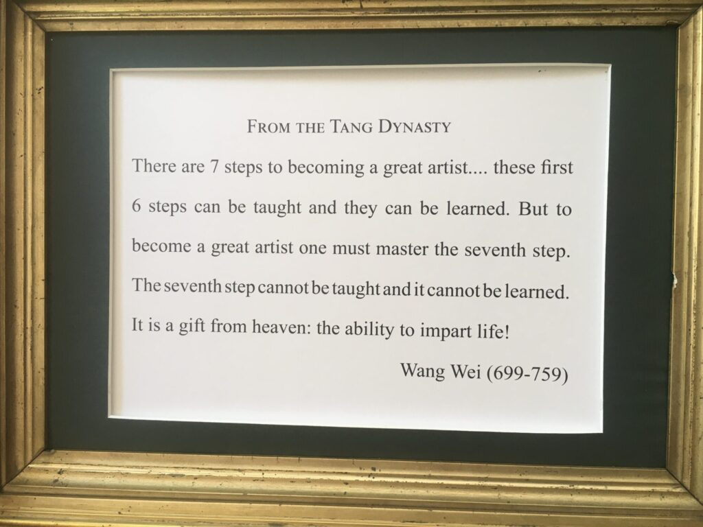 There are 7 steps to becoming a great artist…these first 6 steps can be taught and they can be learned. But to become a great artist one must master the seventh step. The seventh step cannot be taught and it cannot be learned. It is a gift from heaven: the ability to impart life!  From the Tang Dynasty, Wang Wei (699-759)